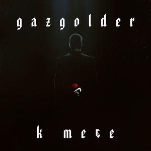 Gazgolder. К тебе