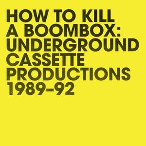 How To Kill A Boombox: Underground Cassette Productions 1989-92