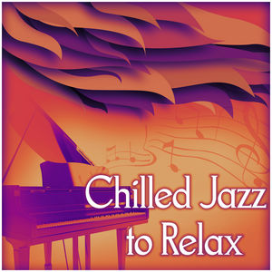Chilled Jazz to Relax – Relax While Listening Jazz, Mellow Jazz, Piano Music, Smooth Jazz